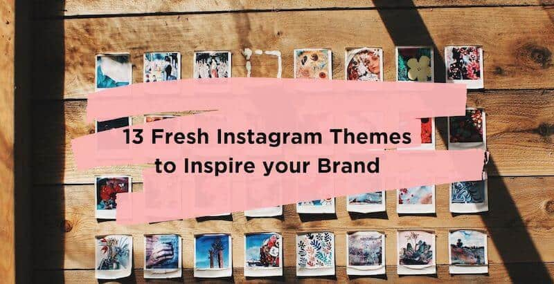 13 Fresh Instagram Themes to Inspire your Brand