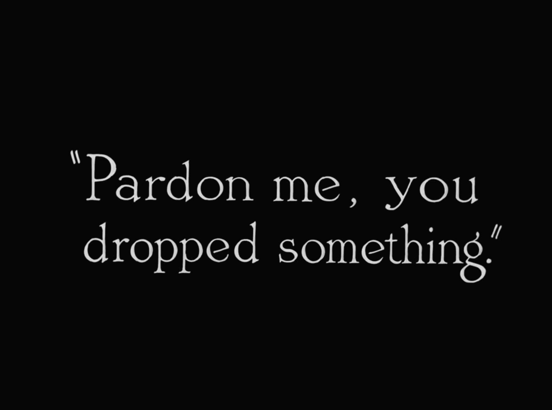 Intertitle from the silent movie The Kid by Charlie Chaplin in 1921, which reads 'Pardon me, you dropped something.'